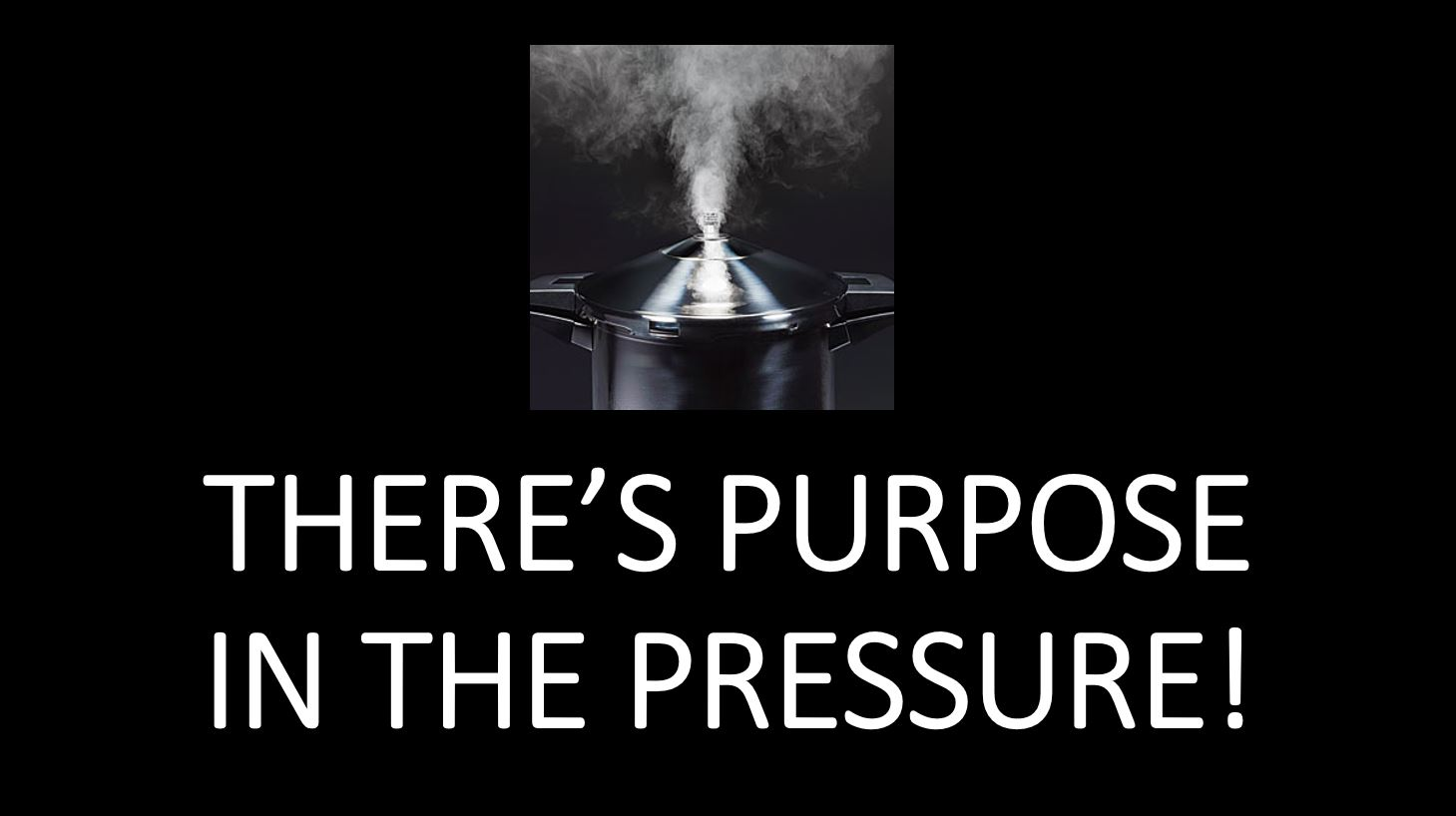 There is Purpose In The Pressure